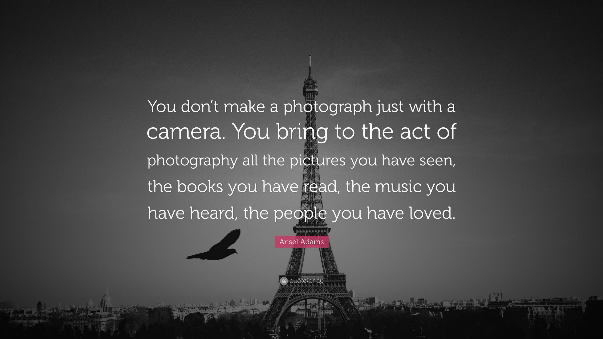 Ansel Adams Quote You don t make a photograph just with a camera